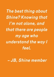 The best thing about Shine_ Knowing that I_m not alone, and that there are people my age who understand the way I feel. – JB, Shine member